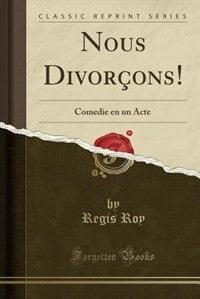 Nous Divorçons!: Comedie en un Acte (Classic Reprint) by Regis Roy