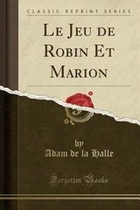 Le Jeu de Robin Et Marion (Classic Reprint) by Adam de la Halle