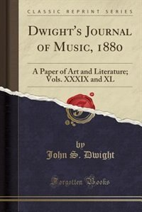 Dwight's Journal of Music, 1880: A Paper of Art and Literature; Vols. XXXIX and XL (Classic Reprint) by John S. Dwight