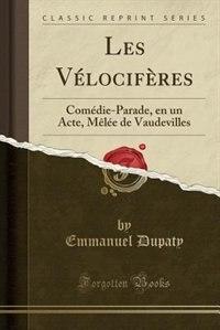 Les Vélocifères: Comédie-Parade, en un Acte, Mêlée de Vaudevilles (Classic Reprint) by Emmanuel Dupaty
