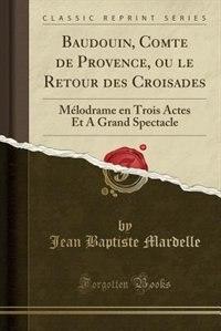 Baudouin, Comte de Provence, ou le Retour des Croisades: Mélodrame en Trois Actes Et A Grand Spectacle (Classic Reprint) by Jean Baptiste Mardelle