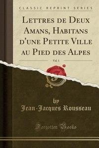 Lettres de Deux Amans, Habitans d'une Petite Ville au Pied des Alpes, Vol. 1 (Classic Reprint) by Jean-jacques Rousseau