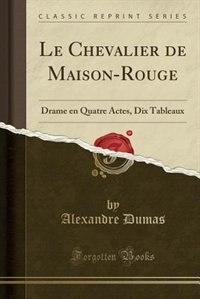 Le Chevalier de Maison-Rouge: Drame en Quatre Actes, Dix Tableaux (Classic Reprint) by Alexandre Dumas