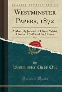 Westminster Papers, 1872, Vol. 4: A Monthly Journal of Chess, Whist, Games of Skill and the Drama (Classic Reprint) by Westminster Chess Club