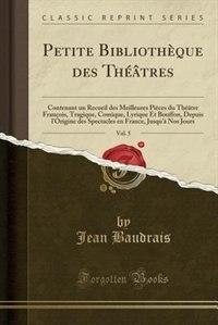 Petite Bibliothèque des Théâtres, Vol. 5: Contenant un Recueil des Meilleures Pièces du Théâtre François, Tragique, Comique, Lyrique Et Bouff by Jean Baudrais