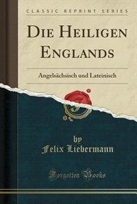 Die Heiligen Englands: Angelsächsisch und Lateinisch (Classic Reprint) by Felix Liebermann