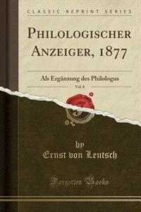 Philologischer Anzeiger, 1877, Vol. 8: Als Ergänzung des Philologus (Classic Reprint) by Ernst Von Leutsch