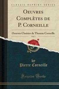 Oeuvres Complètes de P. Corneille, Vol. 7: Oeuvres Choisies de Thomas Corneille (Classic Reprint) by Pierre Corneille