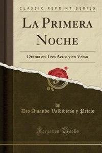 La Primera Noche: Drama en Tres Actos y en Verso (Classic Reprint) by Dio Amando Valdivieso y Prieto
