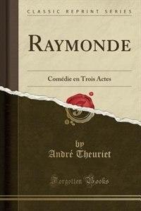 Raymonde: Comédie en Trois Actes (Classic Reprint) by André Theuriet