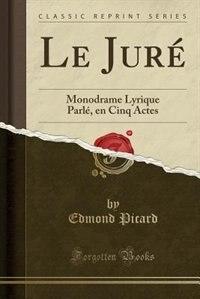Le Juré: Monodrame Lyrique Parlé, en Cinq Actes (Classic Reprint) by Edmond Picard