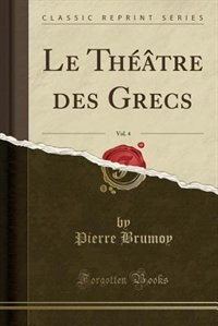 Le Théâtre des Grecs, Vol. 4 (Classic Reprint) by Pierre Brumoy