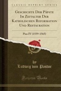 Geschichte Der Päpste Im Zeitalter Der Katholischen Reformation Und Restauration: Pius IV (1559-1565) (Classic Reprint) by Ludwig Von Pastor