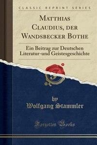 Matthias Claudius, der Wandsbecker Bothe: Ein Beitrag zur Deutschen Literatur-und Geistesgeschichte (Classic Reprint) by Wolfgang Stammler
