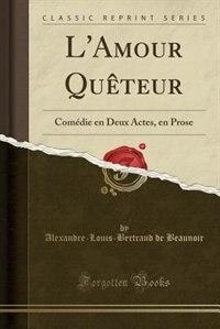 L'Amour Quêteur: Comédie en Deux Actes, en Prose (Classic Reprint) de Alexandre-Louis-Bertrand de Beaunoir