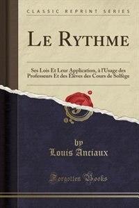 Le Rythme: Ses Lois Et Leur Application, à l'Usage des Professeurs Et des Élèves des Cours de Solfège (Classic by Louis Anciaux