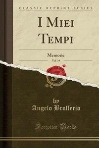 I Miei Tempi, Vol. 19: Memorie (Classic Reprint) by Angelo Brofferio