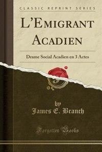 L'Emigrant Acadien: Drame Social Acadien en 3 Actes (Classic Reprint) de James E. Branch