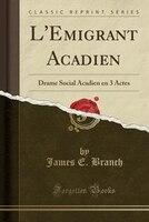 L'Emigrant Acadien: Drame Social Acadien en 3 Actes (Classic Reprint)