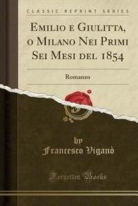 Emilio e Giulitta, o Milano Nei Primi Sei Mesi del 1854: Romanzo (Classic Reprint) by Francesco Viganò