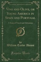 Vine and Olive, or Young America in Spain and Portugal: A Story of Travel and Adventure (Classic…