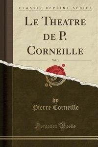 Le Theatre de P. Corneille, Vol. 1 (Classic Reprint) by Pierre Corneille