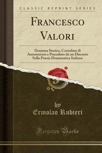 Francesco Valori: Dramma Storico, Corredato di Annotazioni e Preceduto da un Discorso Sulla Poesia Drammatica Italian by Ermolao Rubieri