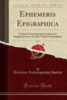 Ephemeris Epigraphica, Vol. 5: Corporis Inscriptionum Latinarum Supplementum; Accedit Tabula…
