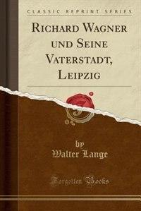 Richard Wagner und Seine Vaterstadt, Leipzig (Classic Reprint) by Walter Lange