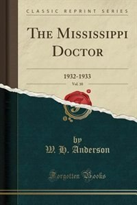 The Mississippi Doctor, Vol. 10: 1932-1933 (Classic Reprint) by W. H. Anderson