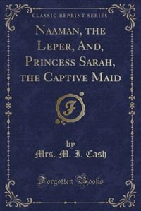 Naaman, the Leper, And, Princess Sarah, the Captive Maid (Classic Reprint) by Mrs. M. I. Cash