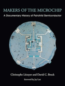 Book Makers of the Microchip: A Documentary History of Fairchild Semiconductor by Christophe Lécuyer