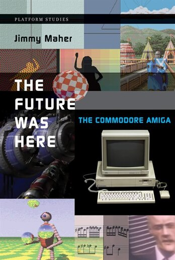 The Future Was Here: The Commodore Amiga by Jimmy Maher