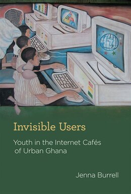 Book Invisible Users: Youth In The Internet Cafés Of Urban Ghana by Jenna Burrell