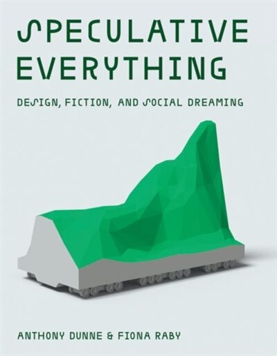 Speculative Everything: Design, Fiction, And Social Dreaming by Anthony Dunne