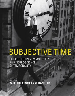 Book Subjective Time: The Philosophy, Psychology, And Neuroscience Of Temporality by Valtteri Arstila
