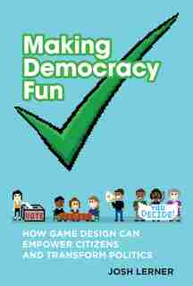 Making Democracy Fun: How Game Design Can Empower Citizens And Transform Politics by Josh A. Lerner