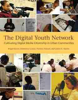 The Digital Youth Network: Cultivating Digital Media Citizenship In Urban Communities by Brigid Barron
