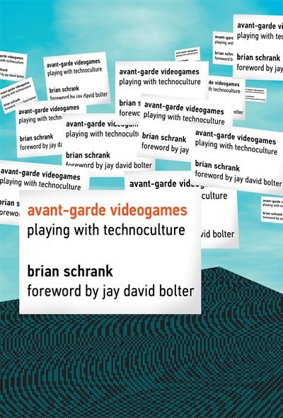 Avant-garde Videogames: Playing With Technoculture by Brian Schrank