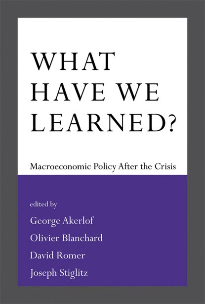 What Have We Learned?: Macroeconomic Policy After The Crisis by George A. Akerlof