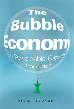 Book The Bubble Economy: Is Sustainable Growth Possible? by Robert U. Ayres