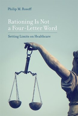 Book Rationing Is Not A Four-letter Word: Setting Limits On Healthcare by Philip M. Rosoff