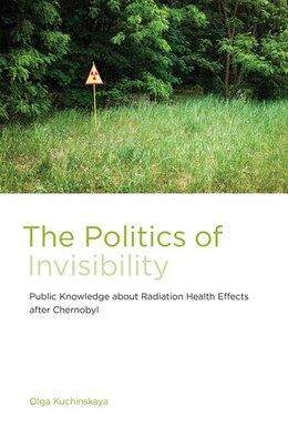 Book The Politics Of Invisibility: Public Knowledge About Radiation Health Effects After Chernobyl by Olga Kuchinskaya