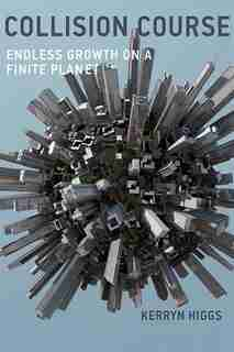 Collision Course: Endless Growth On A Finite Planet by Kerryn Higgs