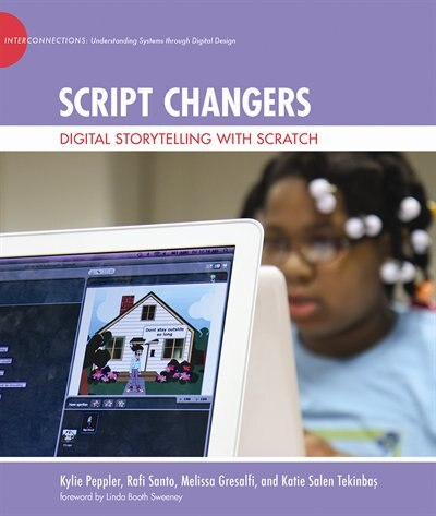 Script Changers: Digital Storytelling With Scratch by Kylie Peppler