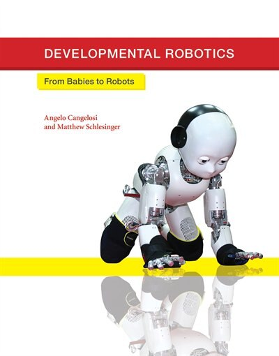 Developmental Robotics: From Babies To Robots by Angelo Cangelosi