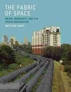 The Fabric Of Space: Water, Modernity, And The Urban Imagination by Matthew Gandy