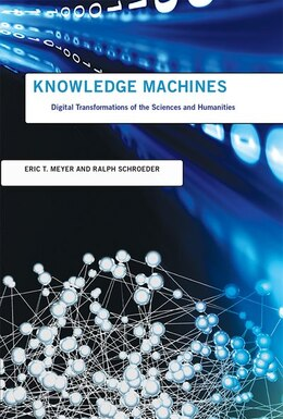 Book Knowledge Machines: Digital Transformations Of The Sciences And Humanities by Eric T. Meyer