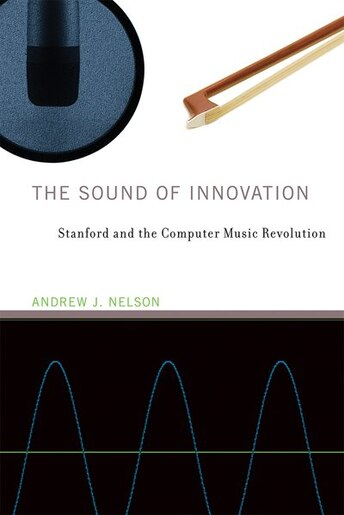 The Sound Of Innovation: Stanford And The Computer Music Revolution by Andrew J. Nelson