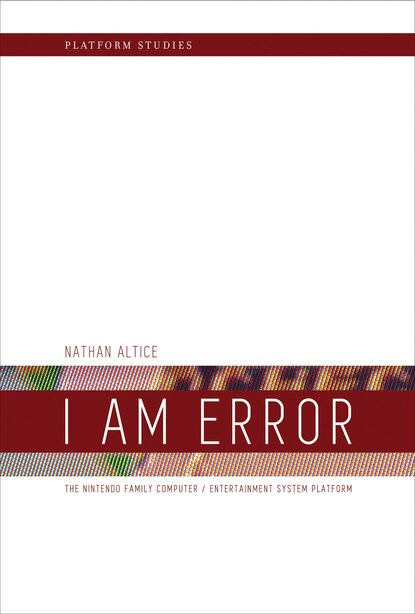 I Am Error: The Nintendo Family Computer / Entertainment System Platform by Nathan Altice